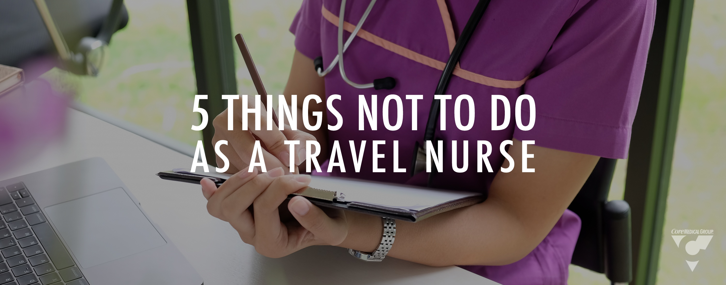Core Medical Group Five Things Not to Do as a Travel Nurse