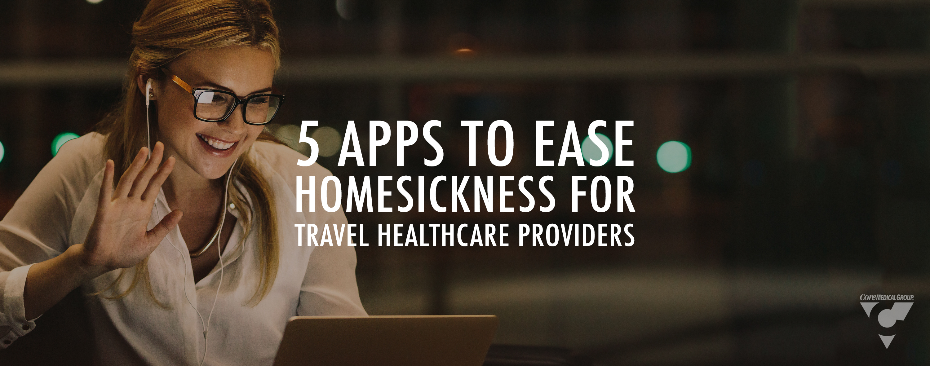 Core Medical Group CMG 5 Apps to eases homesickness for travel healthcare providers