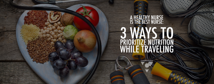 A Healthy Nurse is the Best Nurse: 3 Ways to Prioritize Nutrition While Traveling