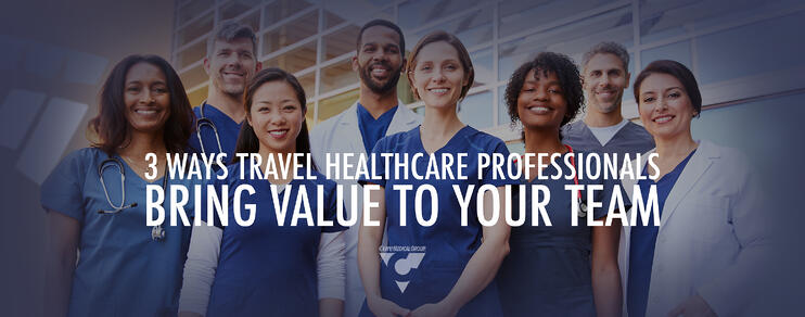 3 Ways Travel Health Care Professionals Bring Value To Your Team