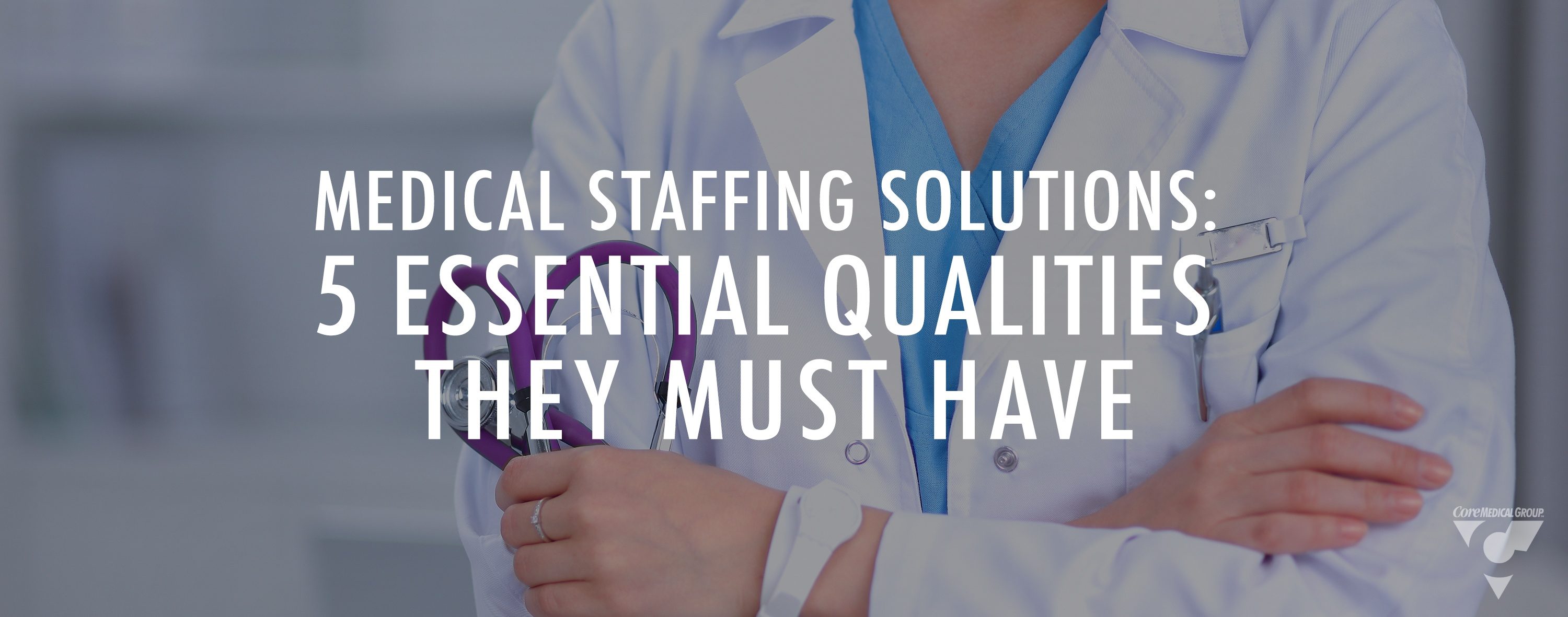 Medical Staffing Solutions: 5 Essential Qualities They Must Have