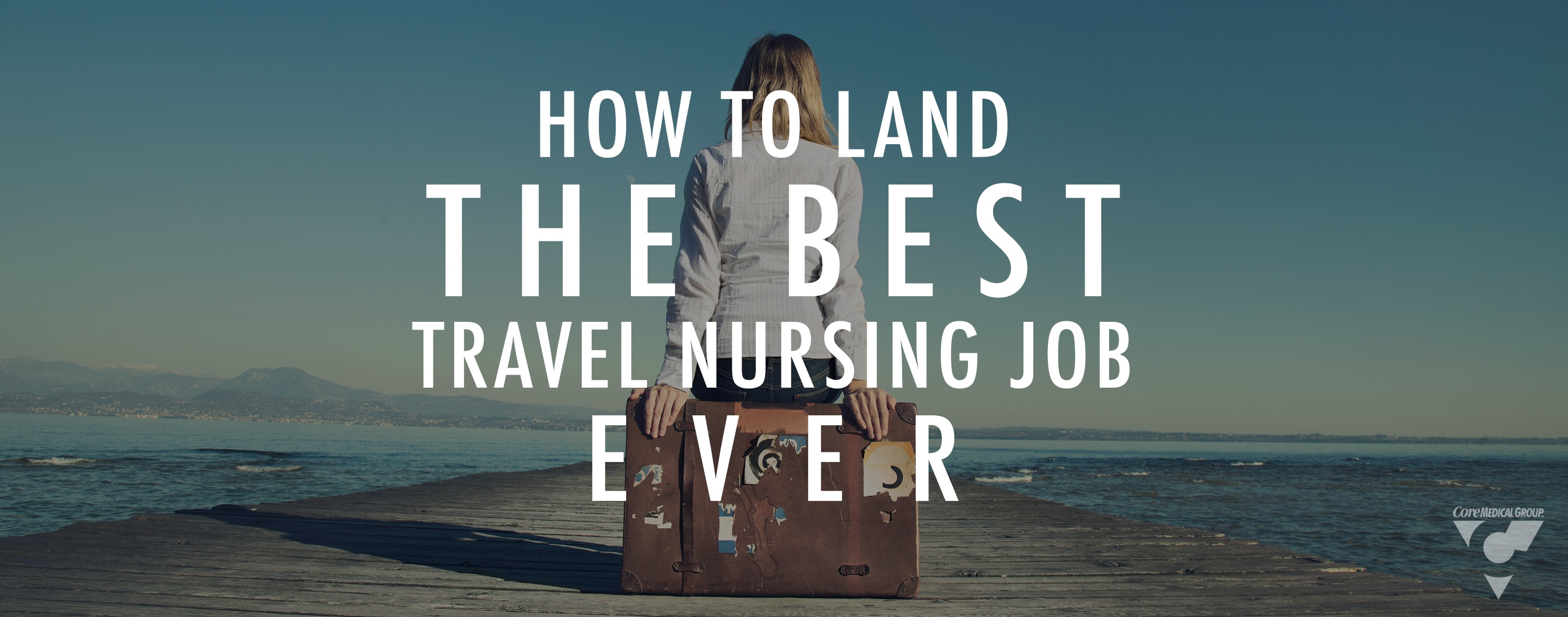 How to Land the Best Travel Nursing Job Ever